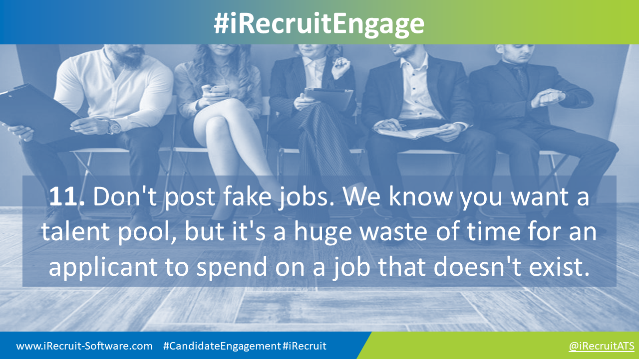 11. Don't post fake jobs. We know you want a talent pool, but it's a huge waste of time for an applicant to spend on a job that doesn't exist.
