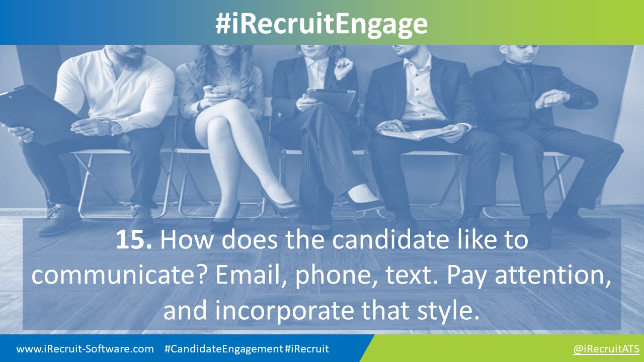 15. How does the candidate like to communicate? Email, phone, text. Pay attention, and incorporate that style.