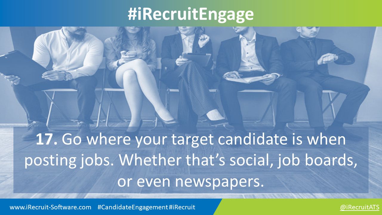 17. Go where your target candidate is when posting jobs. Whether that's social, job boards, or even newspapers.