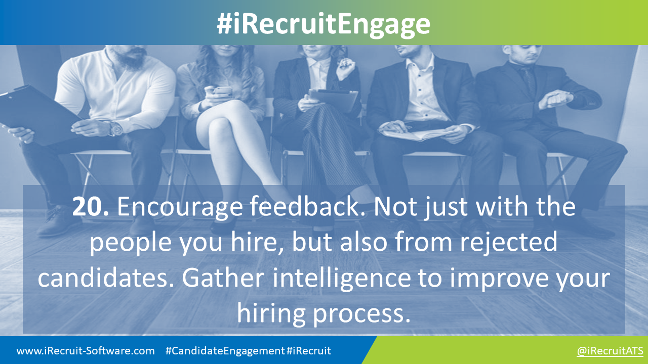 20. Encourage feedback. Not just with the people you hire, but also from rejected candidates. Gather intelligence to improve your hiring process.