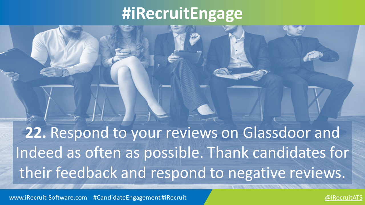 22. Respond to your reviews on Glassdoor and  Indeed as often as possible. Thank candidates for their feedback and respond to negative reviews.