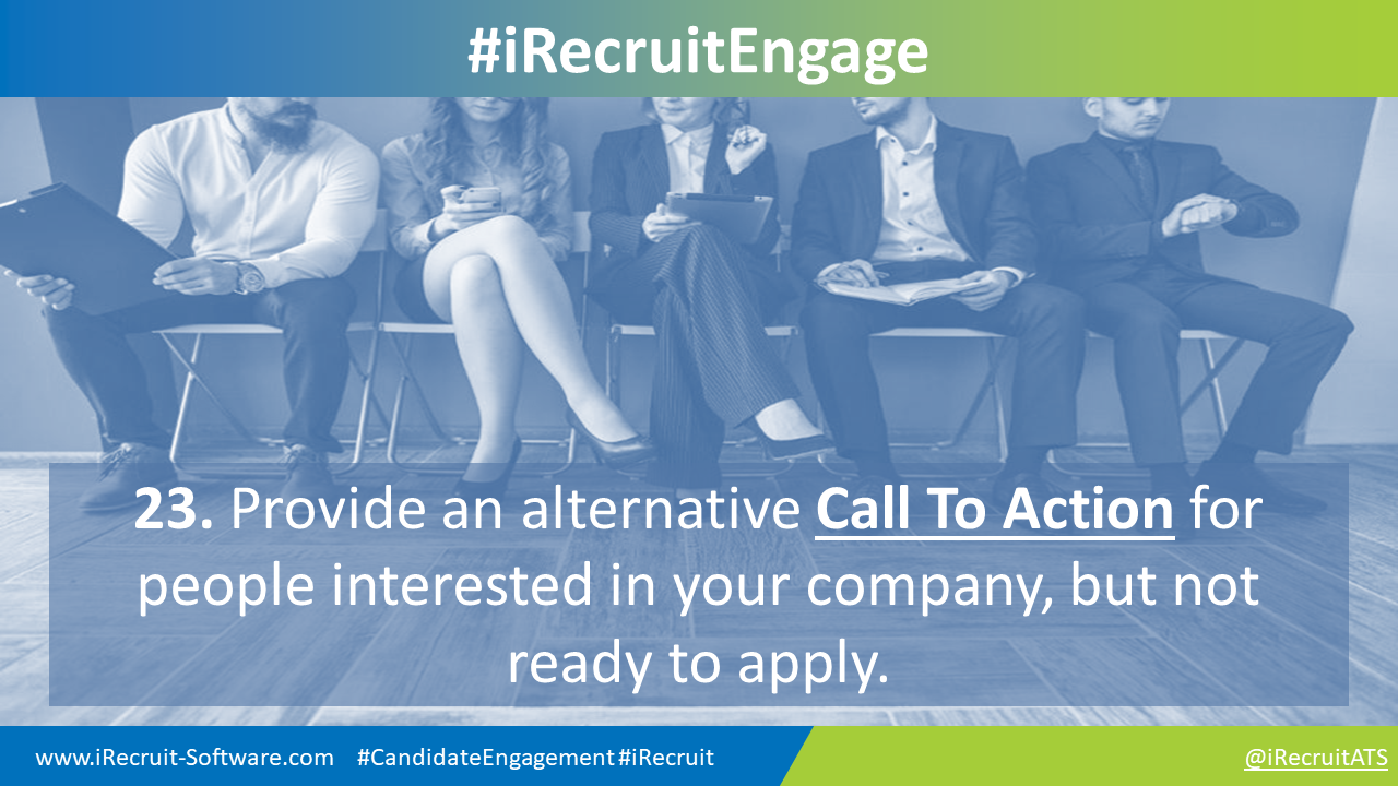 23. Provide an alternative Call To Action for people interested in your company, but not ready to apply.