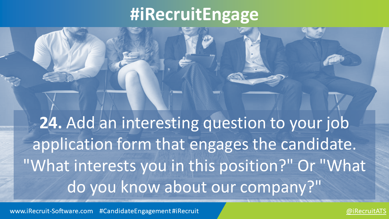 """24. Add an interesting question to your job application form that engages the candidate. """"What interests you in this position?"""" Or """"What do you know about our company?"""""""