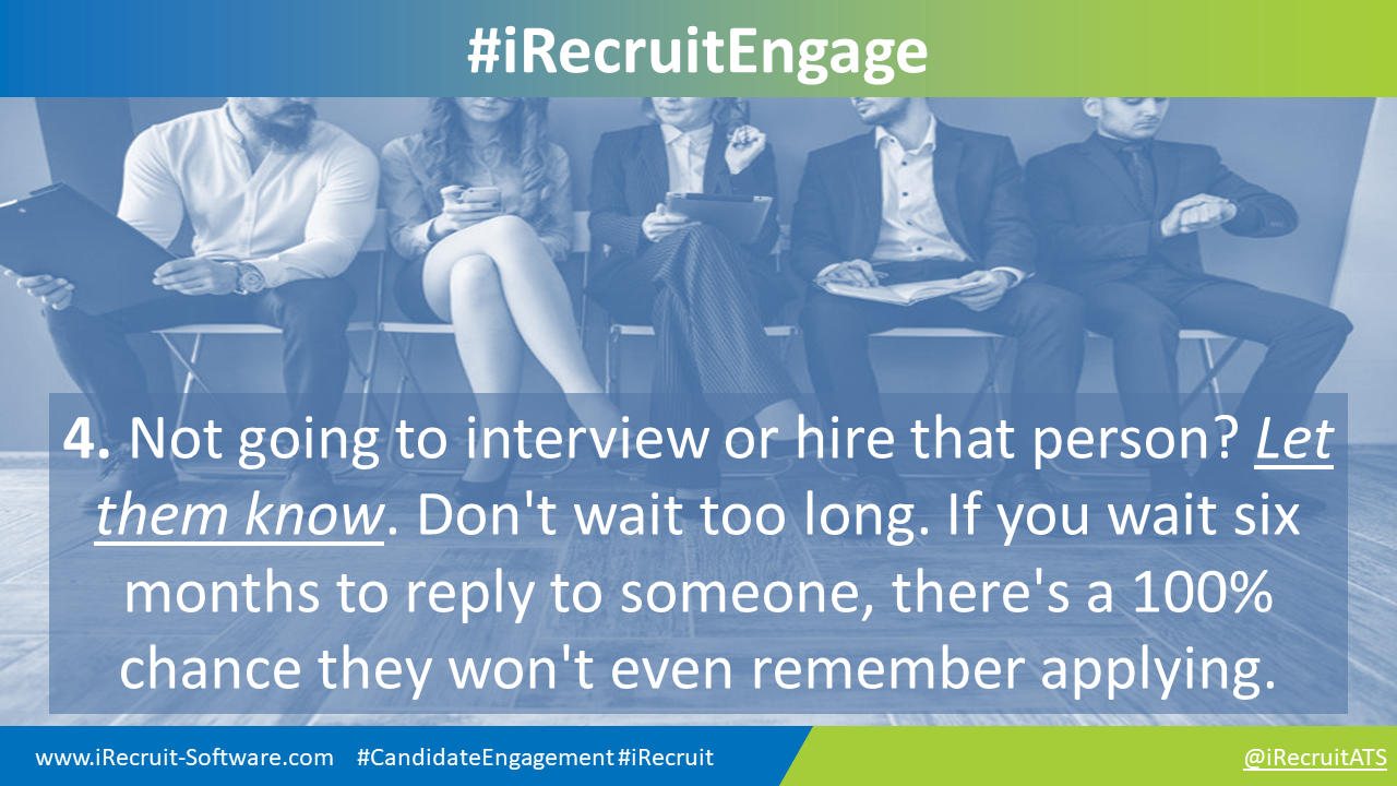 4. Not going to interview or hire that person? Let them know. Don't wait too long. If you wait six months to reply to someone, there's a 100% chance they won't even remember applying.