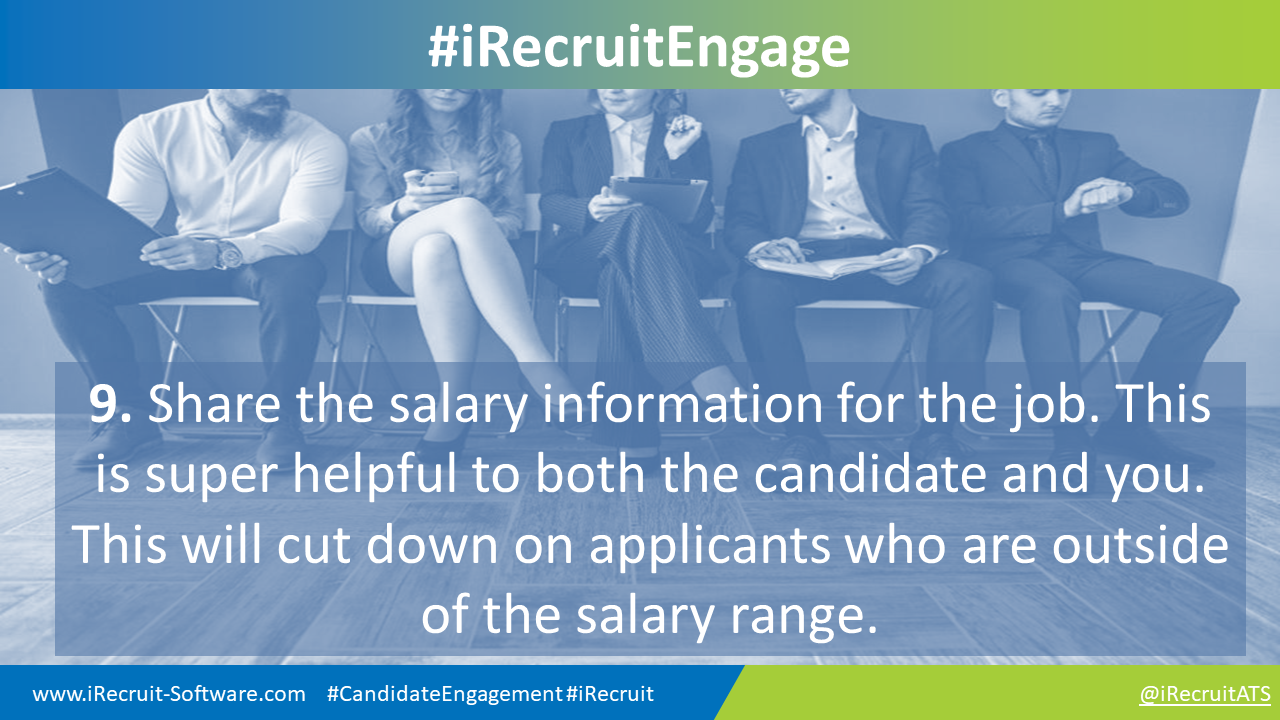 9. Share the salary information for the job. This is super helpful to both the candidate and you. This will cut down on applicants who are outside of the salary range.